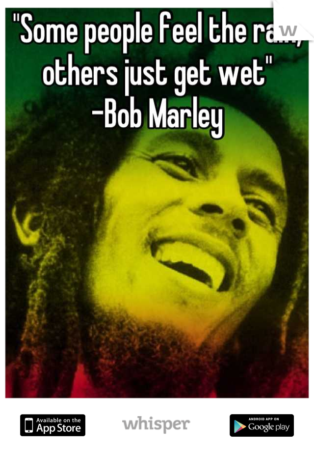 """""""Some people feel the rain, others just get wet"""" -Bob Marley"""