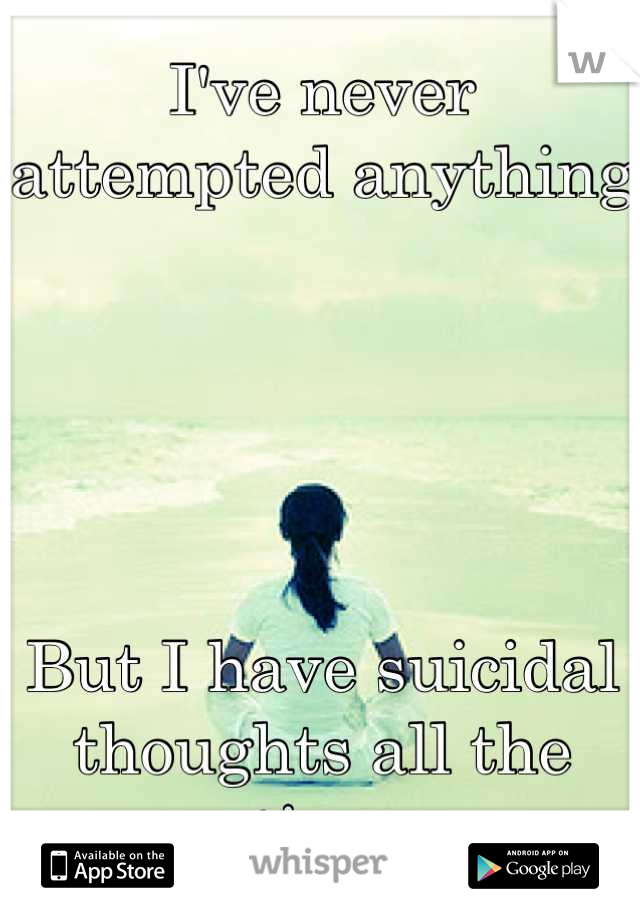 I've never attempted anything      But I have suicidal thoughts all the time
