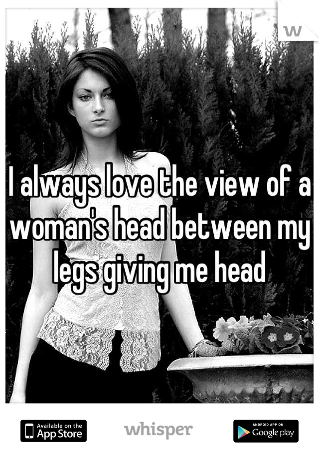 I always love the view of a woman's head between my legs giving me head
