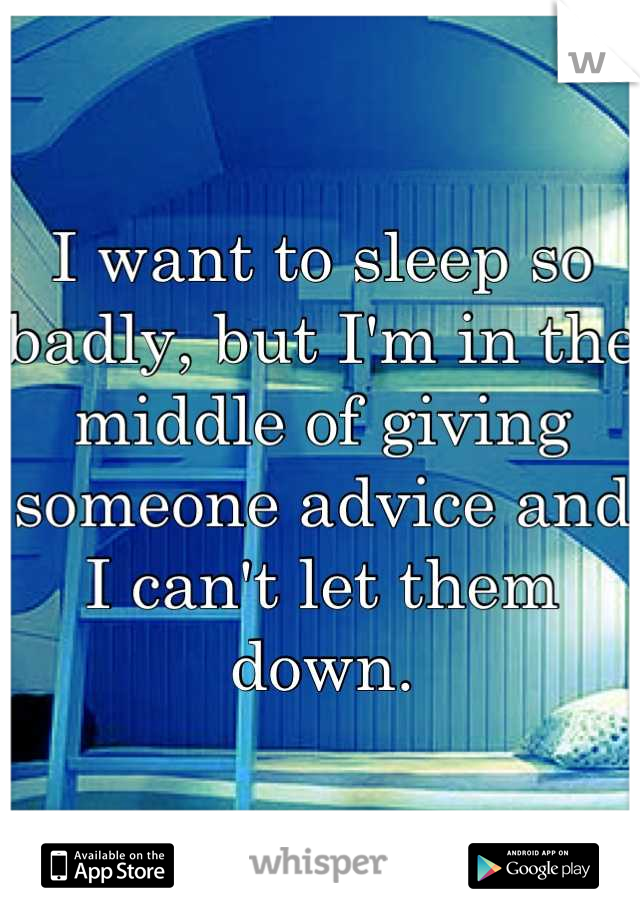 I want to sleep so badly, but I'm in the middle of giving someone advice and I can't let them down.