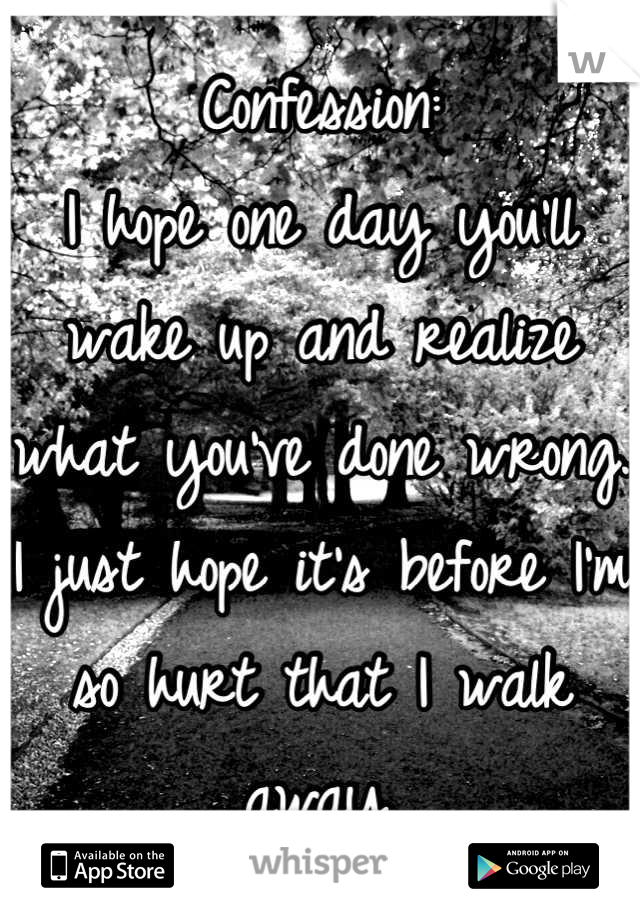 Confession: I hope one day you'll wake up and realize what you've done wrong. I just hope it's before I'm so hurt that I walk away.