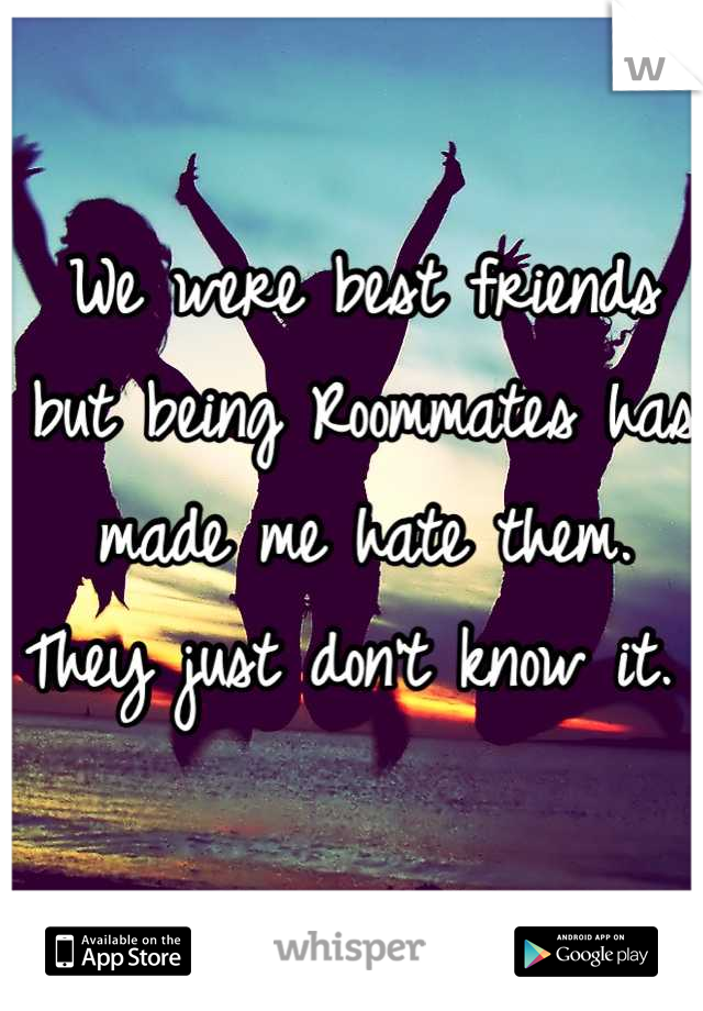 We were best friends but being Roommates has made me hate them. They just don't know it.