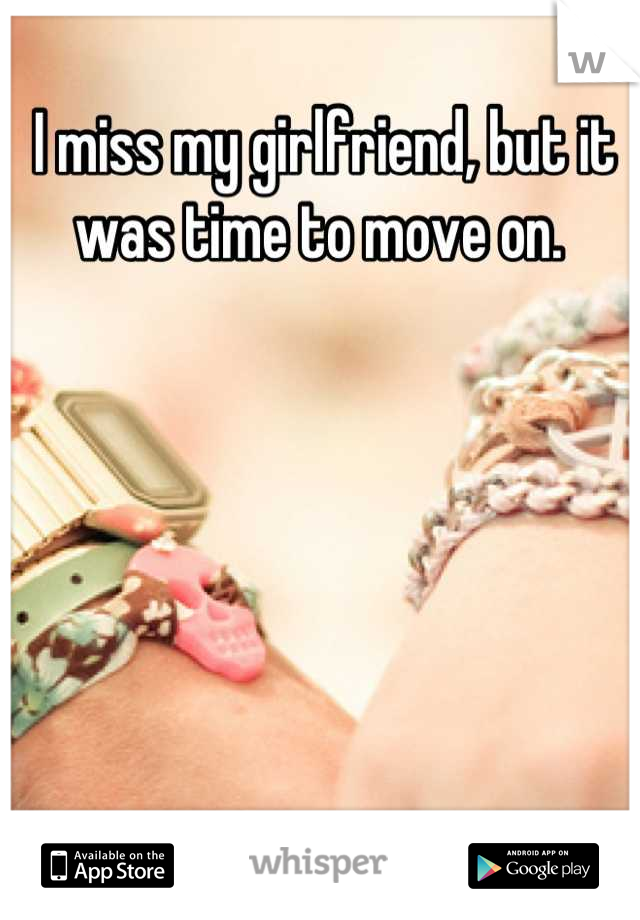 I miss my girlfriend, but it was time to move on.