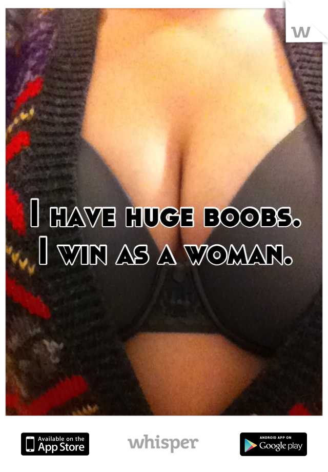 I have huge boobs. I win as a woman.