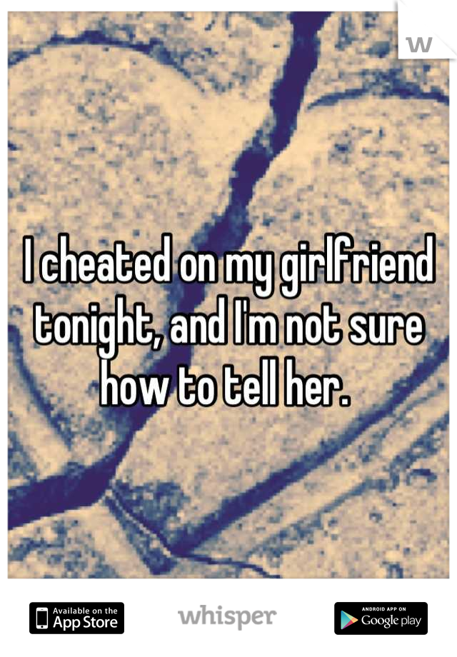 I cheated on my girlfriend tonight, and I'm not sure how to tell her.
