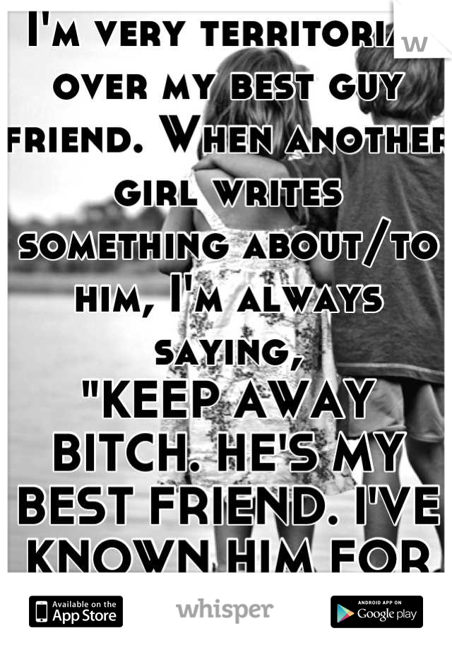 "I'm very territorial over my best guy friend. When another girl writes something about/to him, I'm always saying,  ""KEEP AWAY BITCH. HE'S MY BEST FRIEND. I'VE KNOWN HIM FOR LONGER."""