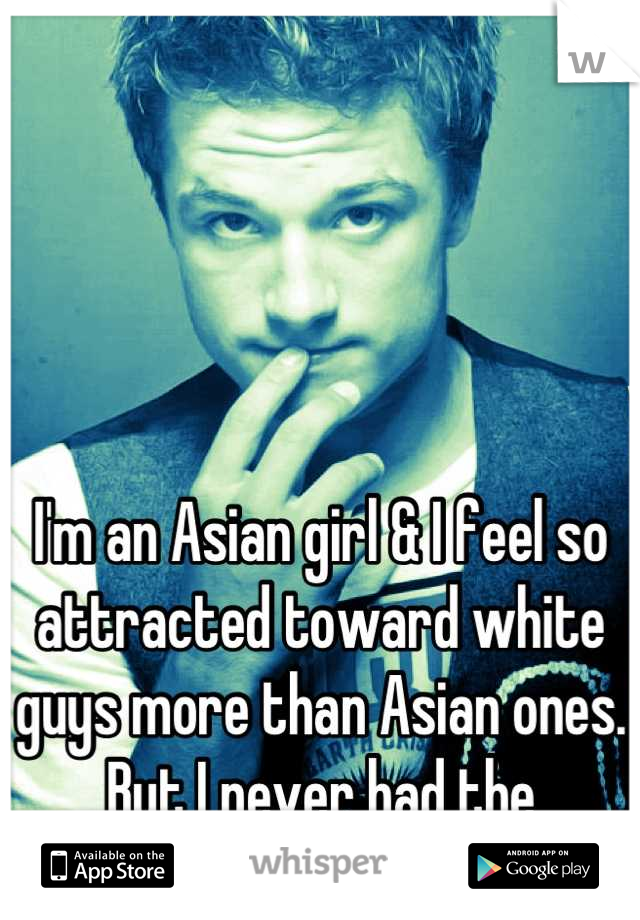I'm an Asian girl & I feel so attracted toward white guys more than Asian ones. But I never had the courage to find one for me.