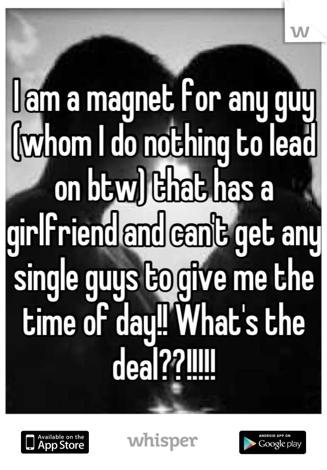 I am a magnet for any guy (whom I do nothing to lead on btw) that has a girlfriend and can't get any single guys to give me the time of day!! What's the deal??!!!!!