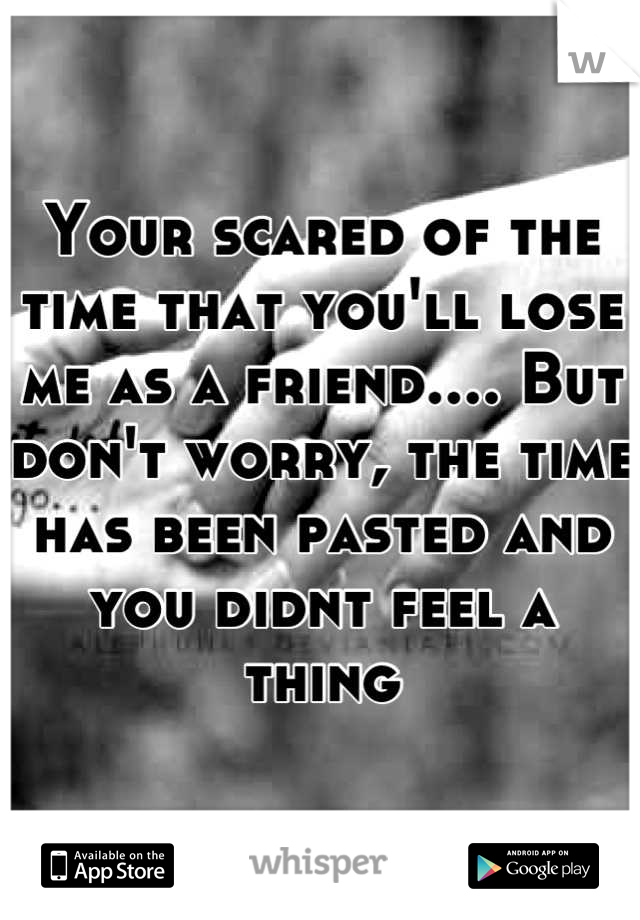 Your scared of the time that you'll lose me as a friend.... But don't worry, the time has been pasted and you didnt feel a thing