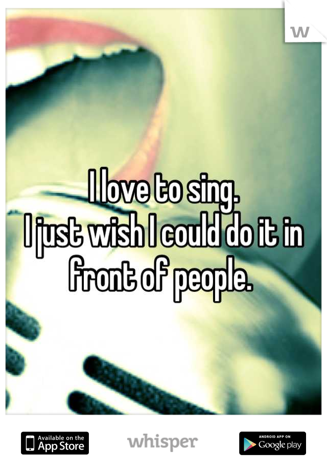 I love to sing. I just wish I could do it in front of people.