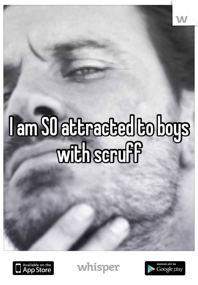I am SO attracted to boys with scruff