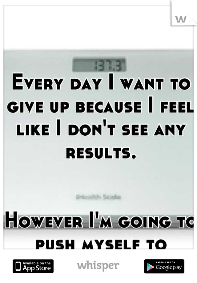 Every day I want to give up because I feel like I don't see any results.    However I'm going to push myself to complete insanity!