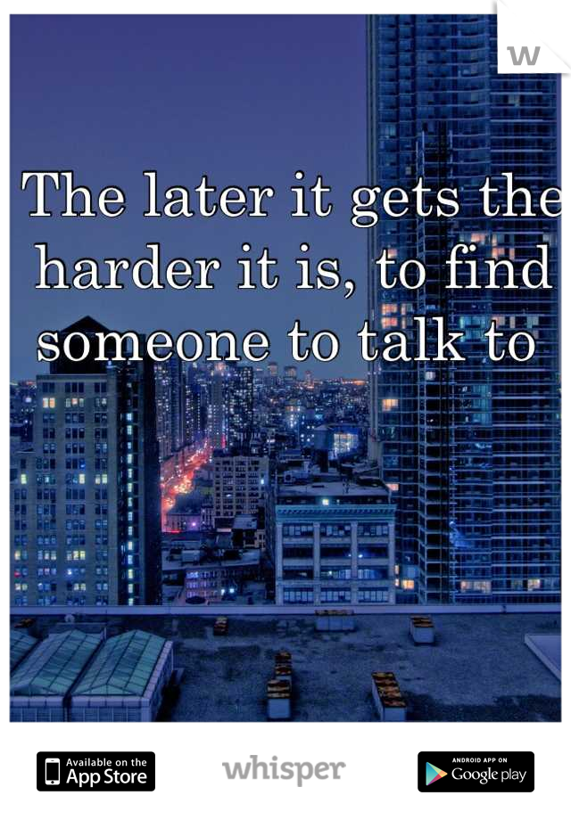 The later it gets the harder it is, to find someone to talk to