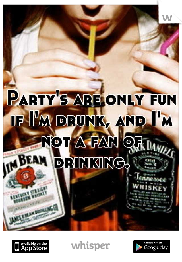 Party's are only fun if I'm drunk, and I'm not a fan of drinking.