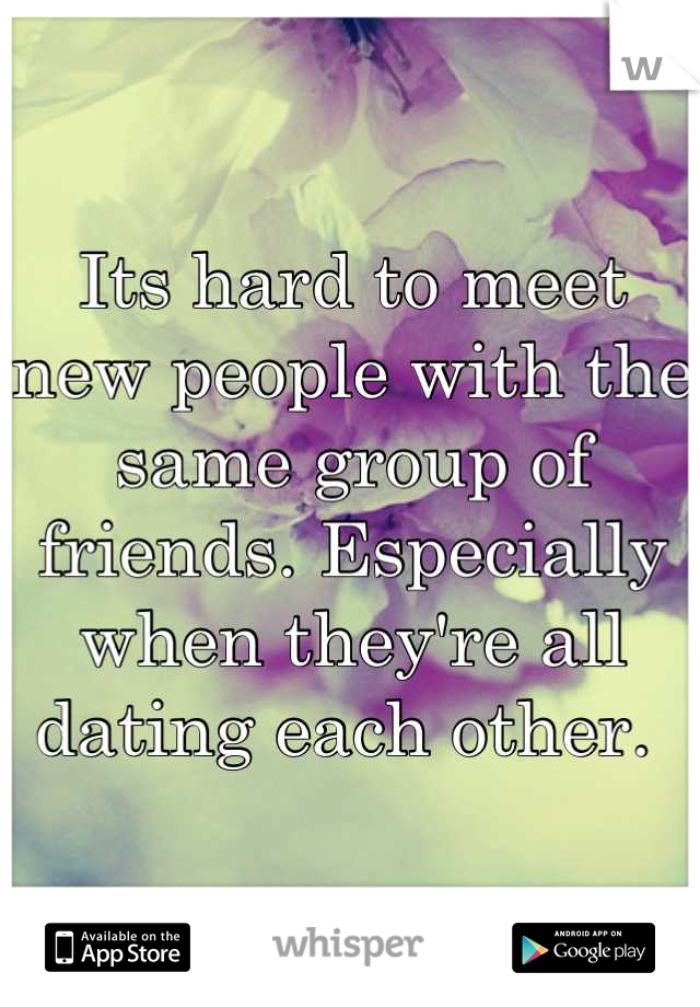Its hard to meet new people with the same group of friends. Especially when they're all dating each other.