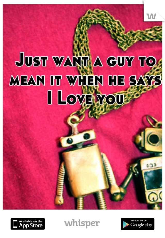 Just want a guy to mean it when he says I Love you