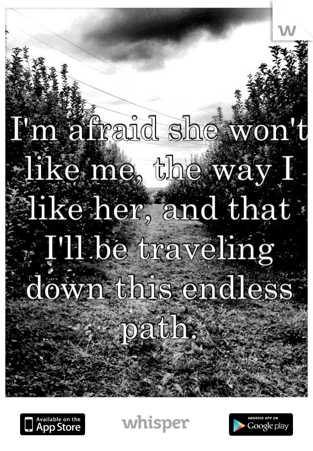 I'm afraid she won't like me, the way I like her, and that I'll be traveling down this endless path.