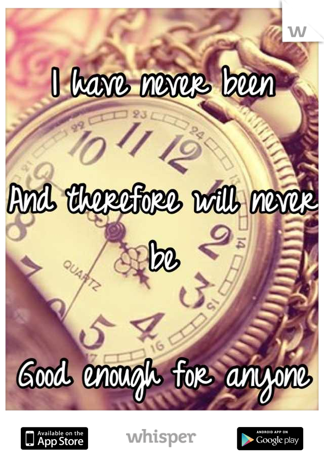 I have never been  And therefore will never be  Good enough for anyone