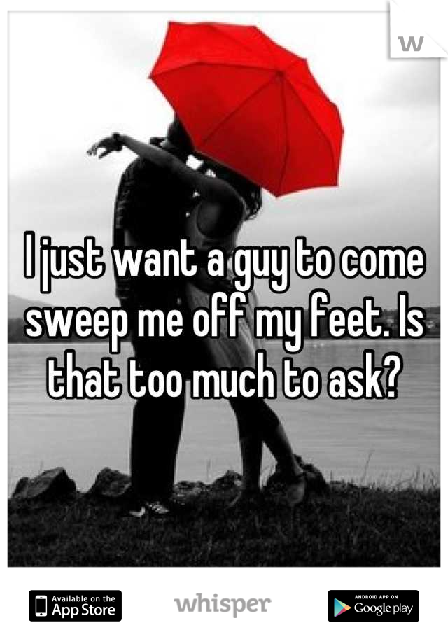 I just want a guy to come sweep me off my feet. Is that too much to ask?