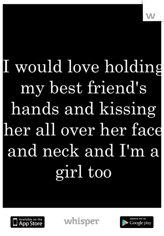 I would love holding my best friend's hands and kissing her all over her face and neck and I'm a girl too