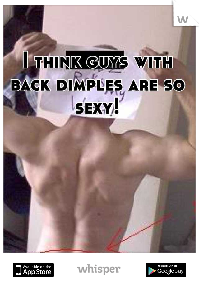 I think guys with back dimples are so sexy!