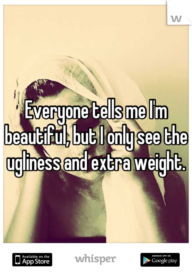 Everyone tells me I'm beautiful, but I only see the ugliness and extra weight.