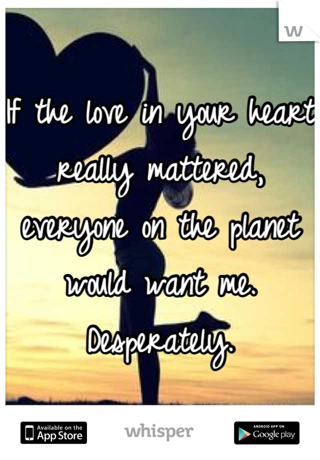 If the love in your heart really mattered, everyone on the planet would want me. Desperately.