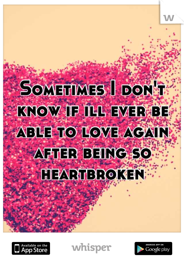 Sometimes I don't know if ill ever be able to love again after being so heartbroken
