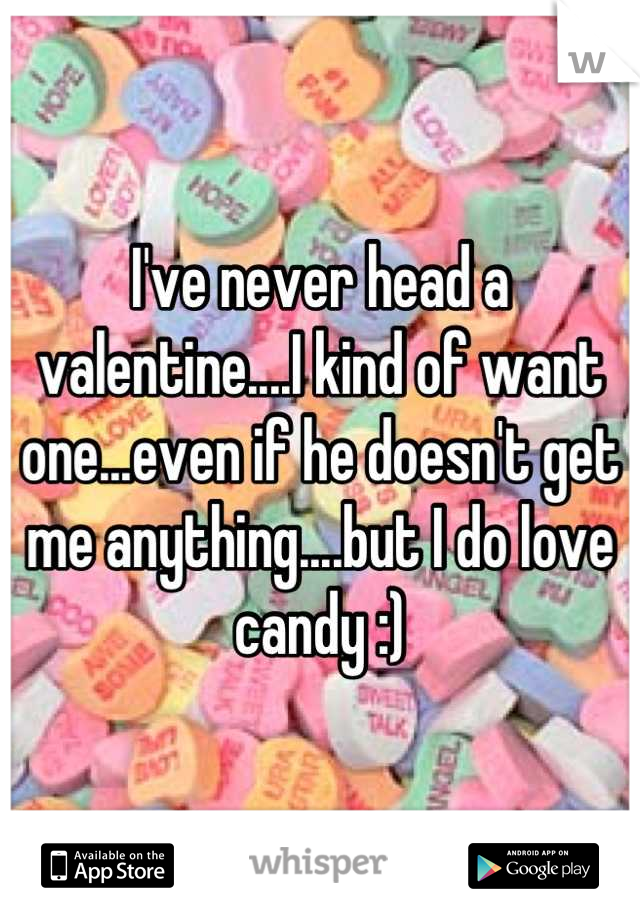 I've never head a valentine....I kind of want one...even if he doesn't get me anything....but I do love candy :)