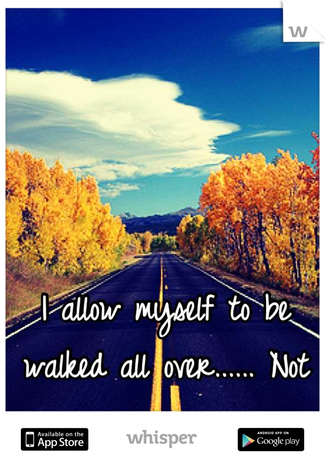 I allow myself to be walked all over...... Not anymore.