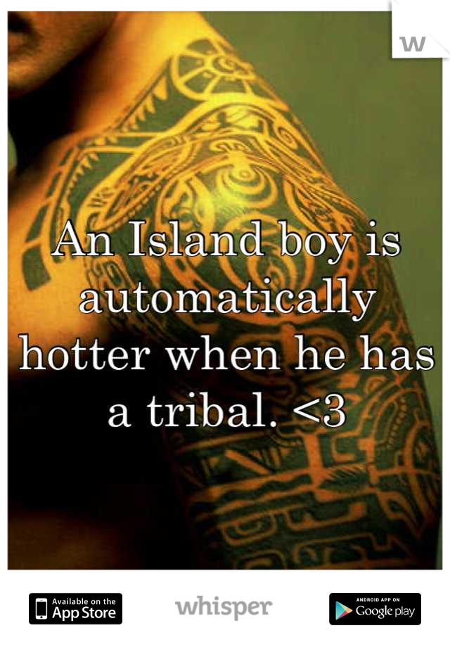 An Island boy is automatically hotter when he has a tribal. <3