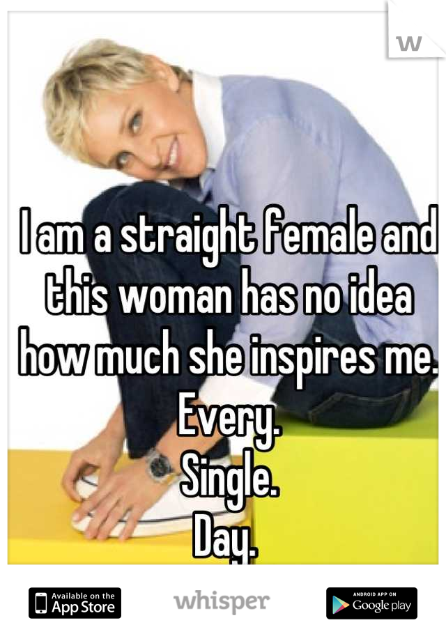 I am a straight female and this woman has no idea how much she inspires me. Every. Single.  Day.