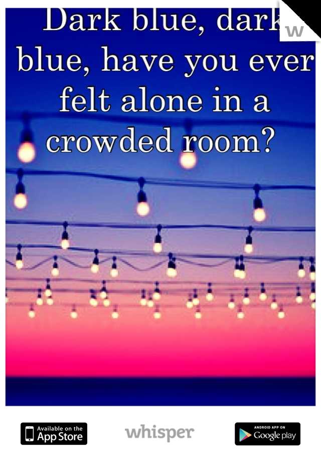 Dark blue, dark blue, have you ever felt alone in a crowded room?