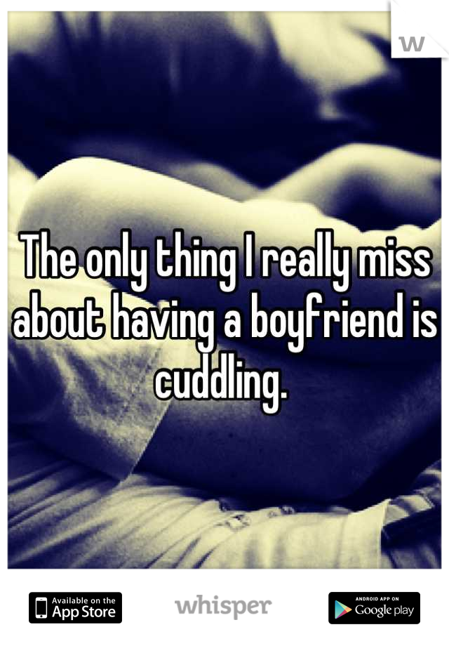The only thing I really miss about having a boyfriend is cuddling.