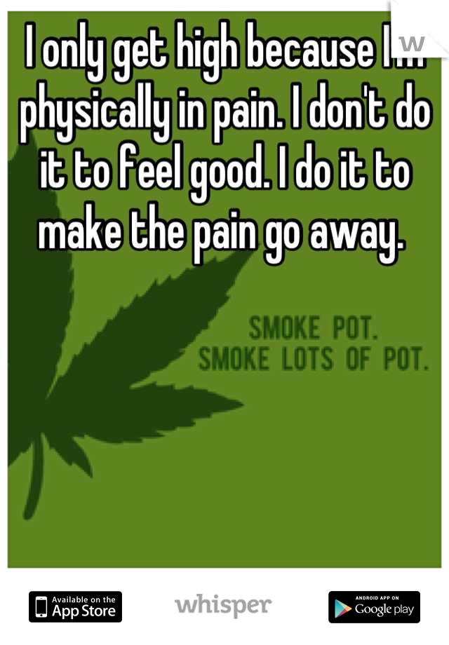 I only get high because I'm physically in pain. I don't do it to feel good. I do it to make the pain go away.