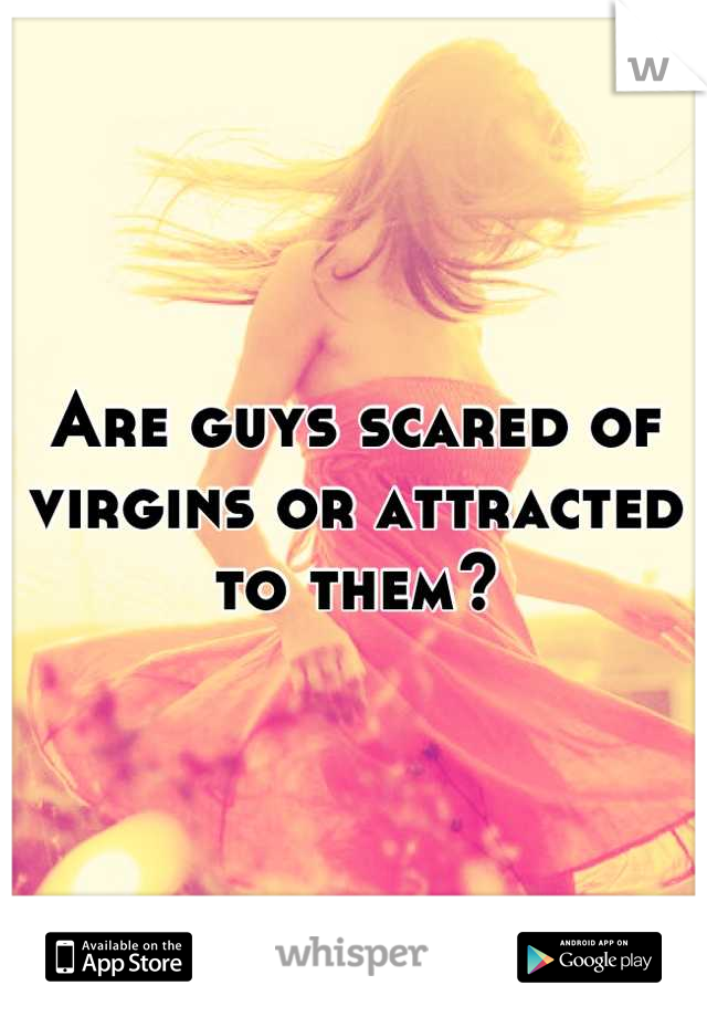 Are guys scared of virgins or attracted to them?