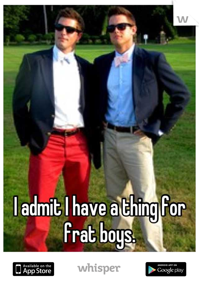 I admit I have a thing for frat boys.