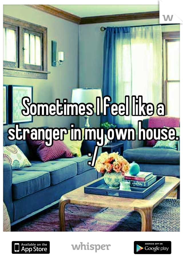 Sometimes I feel like a stranger in my own house. :/