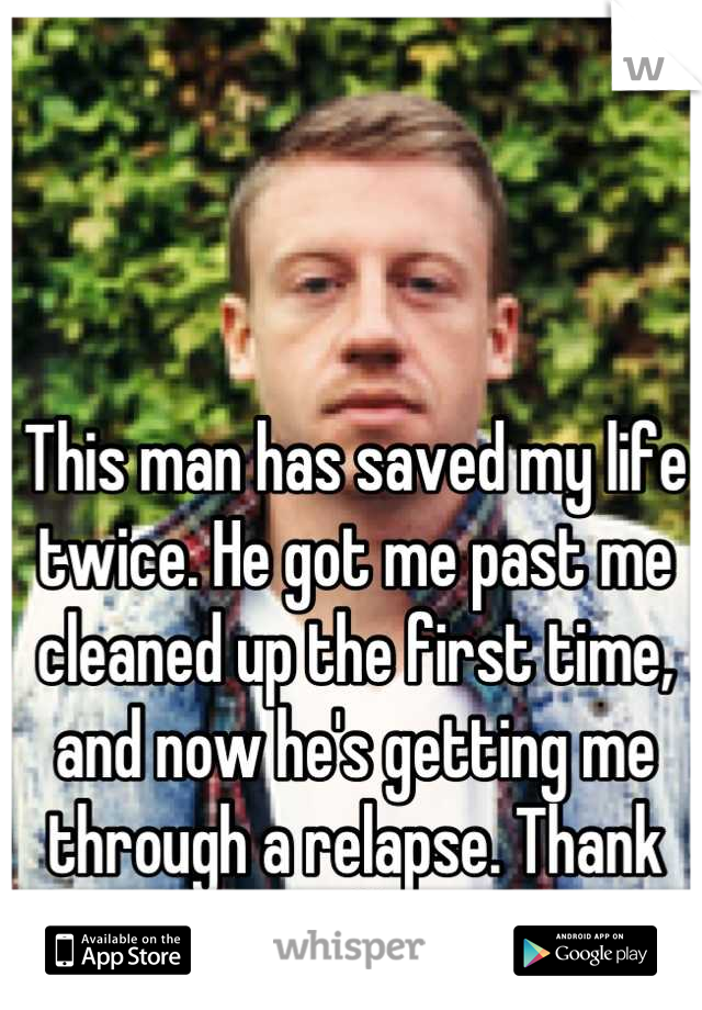 This man has saved my life twice. He got me past me cleaned up the first time, and now he's getting me through a relapse. Thank you Macklemore