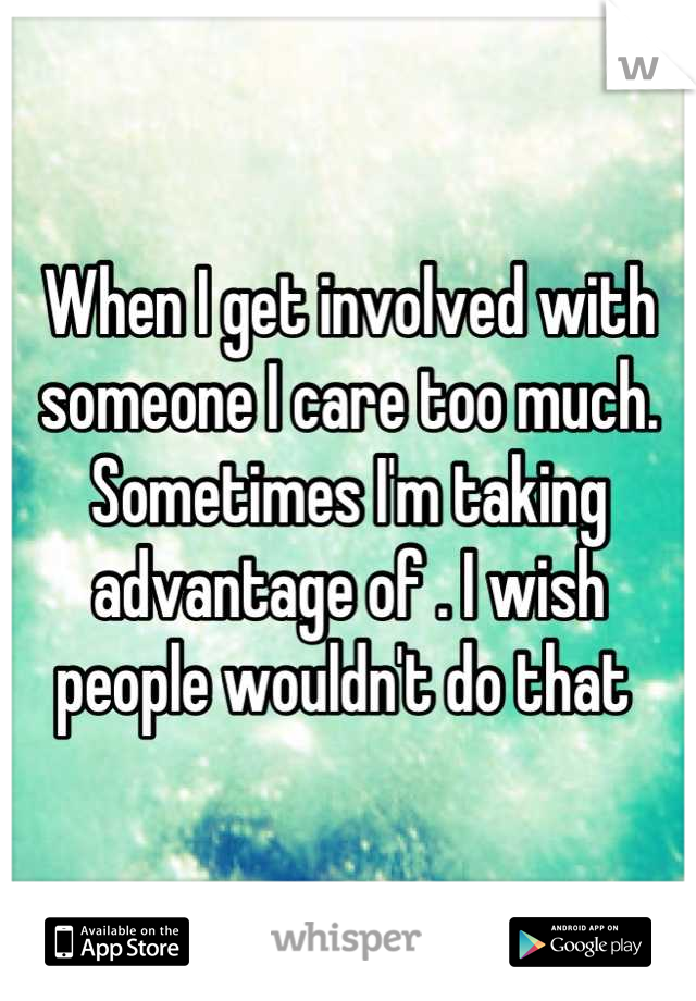 When I get involved with someone I care too much. Sometimes I'm taking advantage of . I wish people wouldn't do that