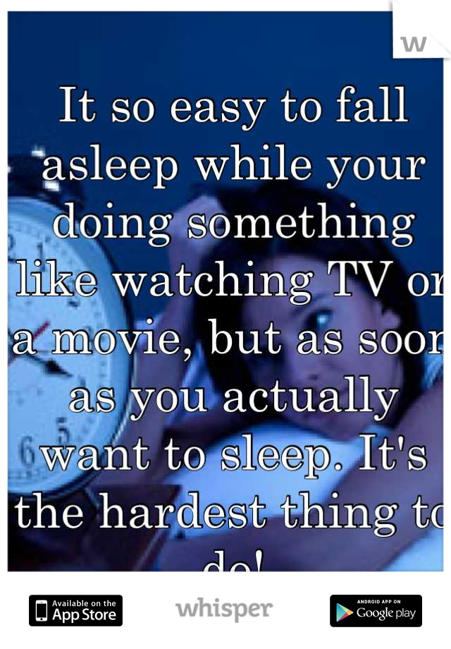 It so easy to fall asleep while your doing something like watching TV or a movie, but as soon as you actually want to sleep. It's the hardest thing to do!
