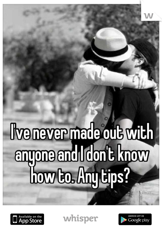 I've never made out with anyone and I don't know how to. Any tips?