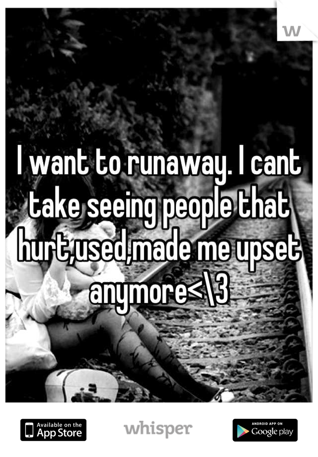 I want to runaway. I cant take seeing people that hurt,used,made me upset anymore<\3