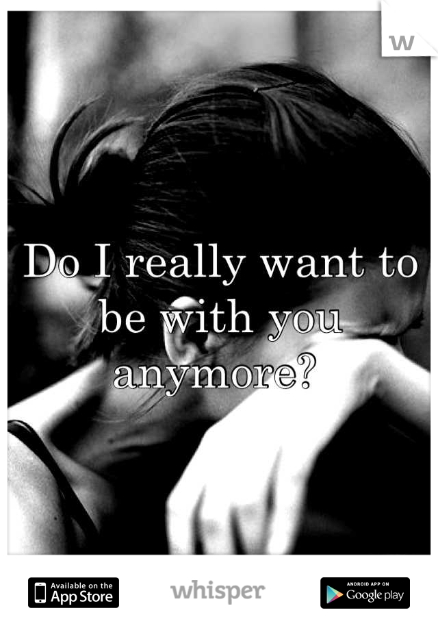 Do I really want to be with you anymore?
