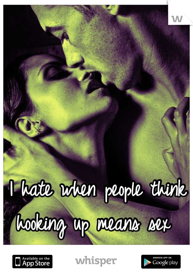 I hate when people think hooking up means sex