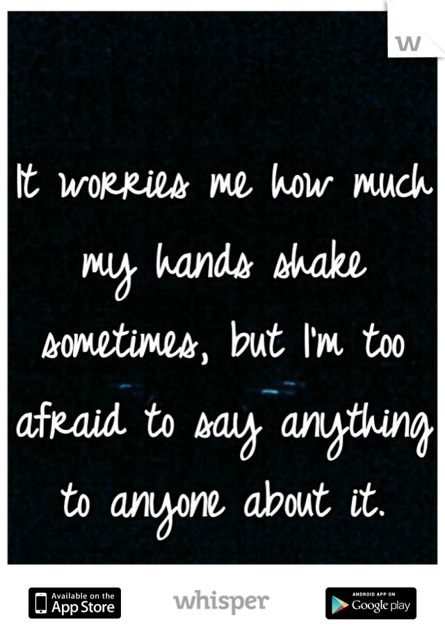 It worries me how much my hands shake sometimes, but I'm too afraid to say anything to anyone about it.
