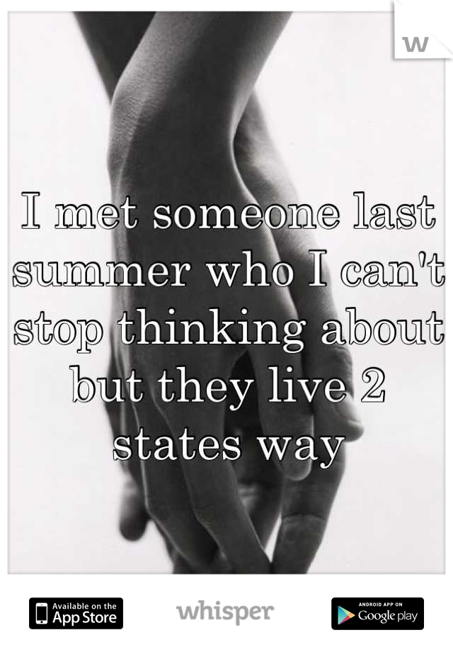 I met someone last summer who I can't stop thinking about but they live 2 states way