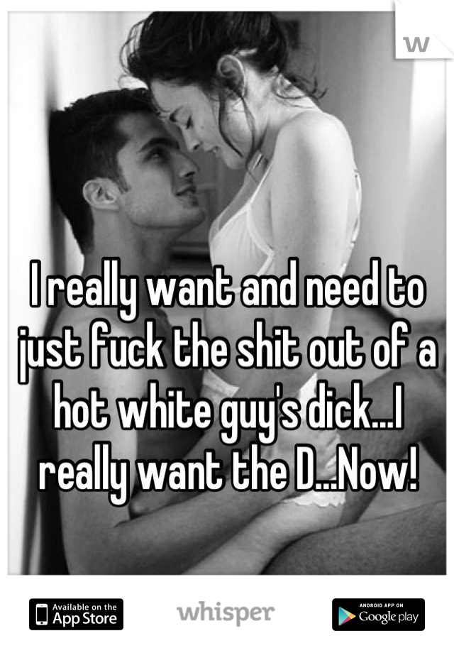 I really want and need to just fuck the shit out of a hot white guy's dick...I really want the D...Now!