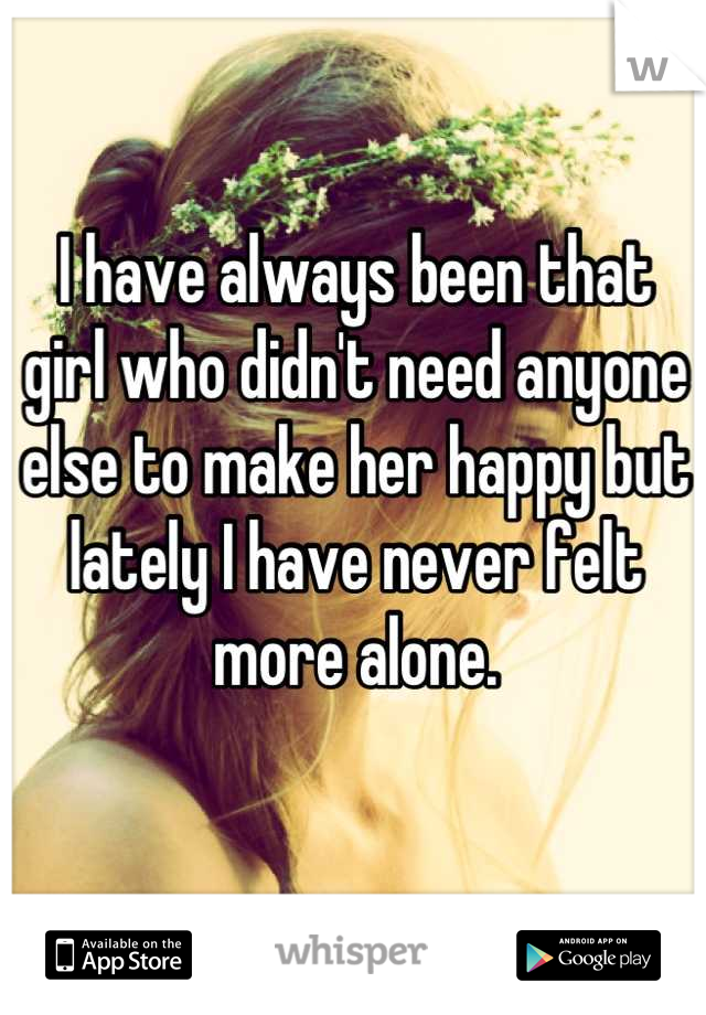 I have always been that girl who didn't need anyone else to make her happy but lately I have never felt more alone.