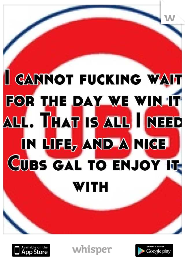 I cannot fucking wait for the day we win it all. That is all I need in life, and a nice Cubs gal to enjoy it with